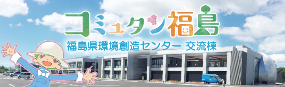 コミュタン福島/福島県環境創造センター 交流棟